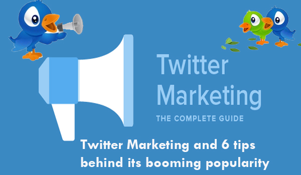 Twitter Marketing and 6 tips behind its booming popularity